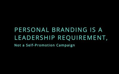 Personal Branding Is a Leadership Requirement, Not a Self-Promotion Campaign
