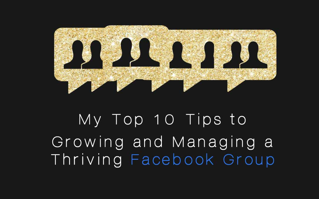 My Top 10 Tips to Growing and Managing a Thriving Facebook Group