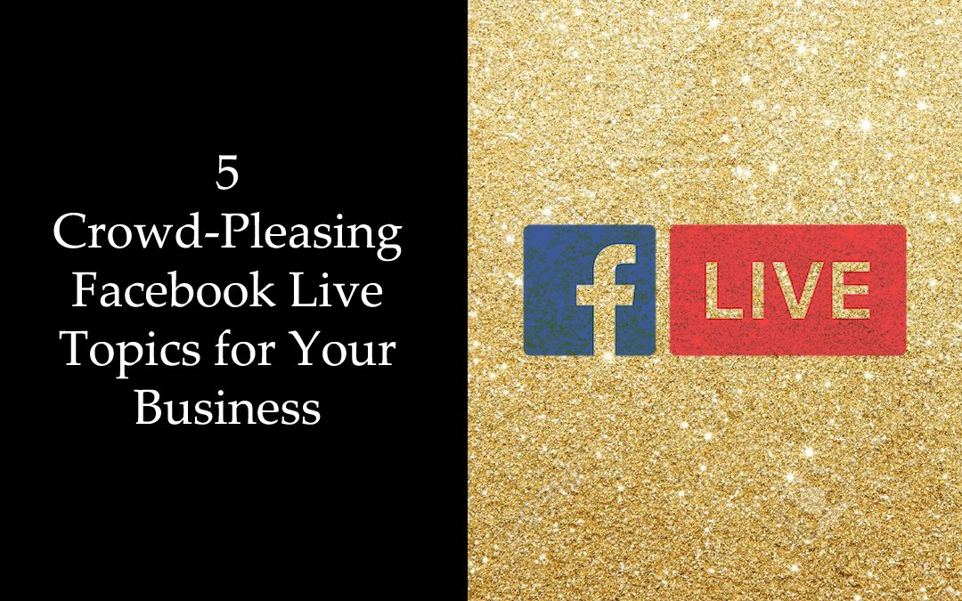 5 Crowd-Pleasing Facebook Live Topics for Your Business