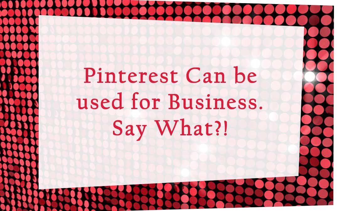 Pinterest Can be used for Business. Say What?!