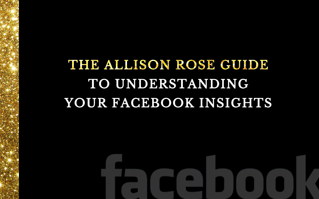 The Allison Rose Guide to Understanding Your Facebook Insights